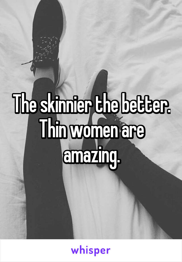 The skinnier the better. Thin women are amazing.