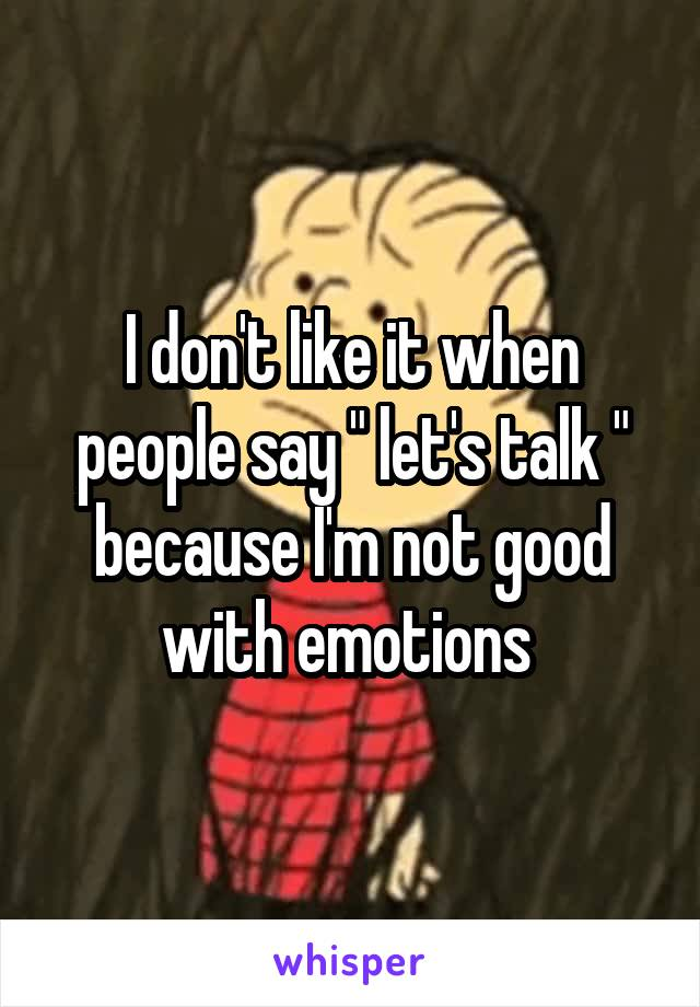 """I don't like it when people say """" let's talk """" because I'm not good with emotions"""