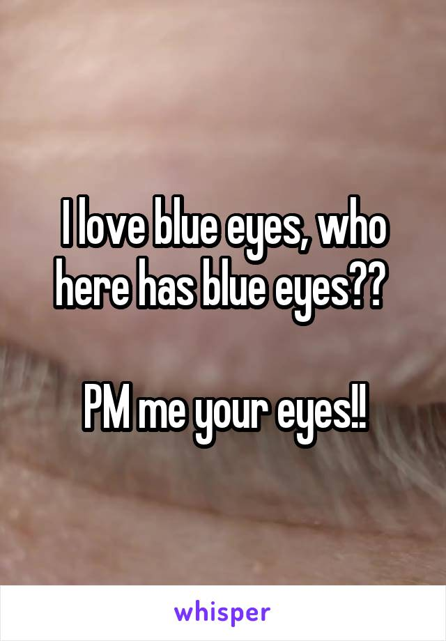 I love blue eyes, who here has blue eyes??   PM me your eyes!!