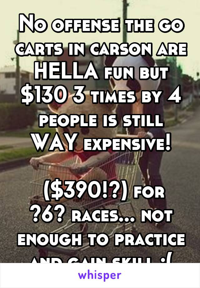No offense the go carts in carson are HELLA fun but $130 3 times by 4 people is still WAY expensive!   ($390!?) for ~6~ races... not enough to practice and gain skill :(