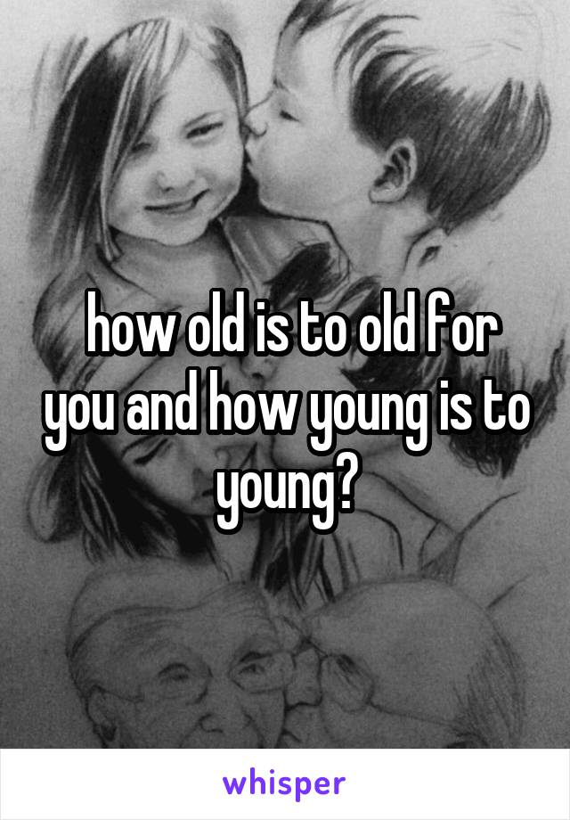 how old is to old for you and how young is to young?
