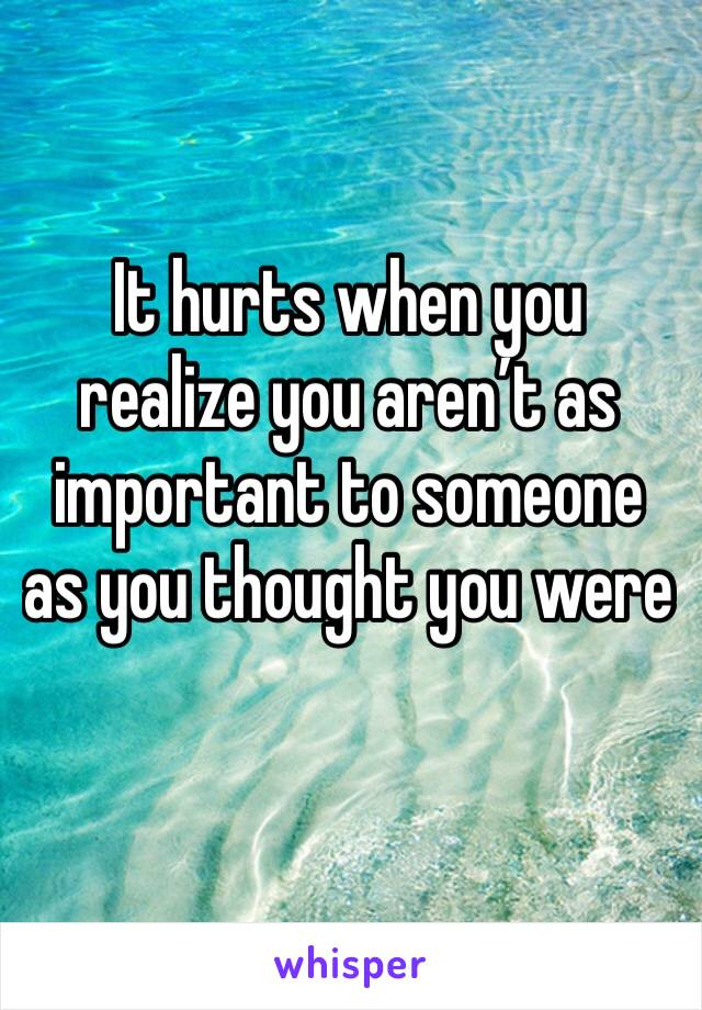 It hurts when you realize you aren't as important to someone as you thought you were