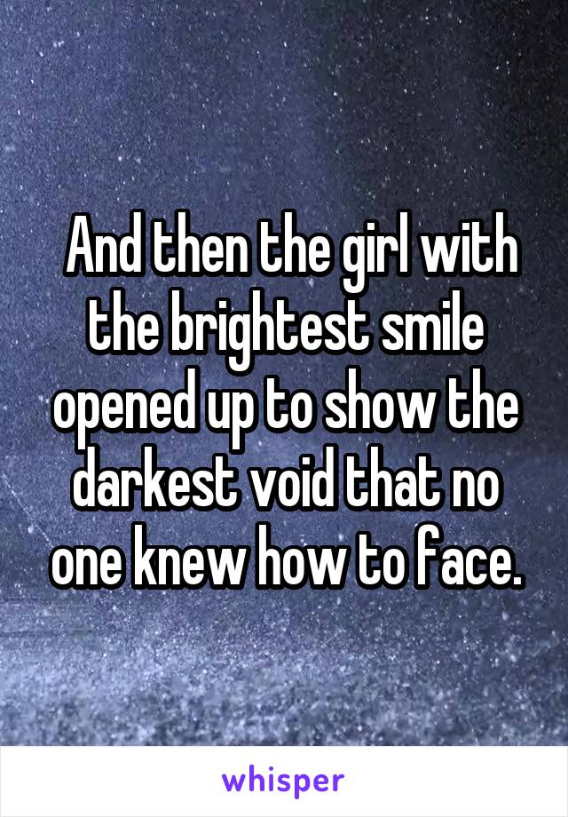 And then the girl with the brightest smile opened up to show the darkest void that no one knew how to face.