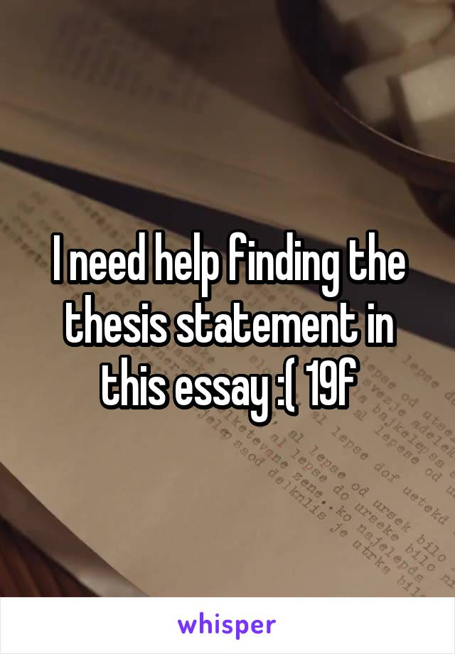 I need help finding the thesis statement in this essay :( 19f