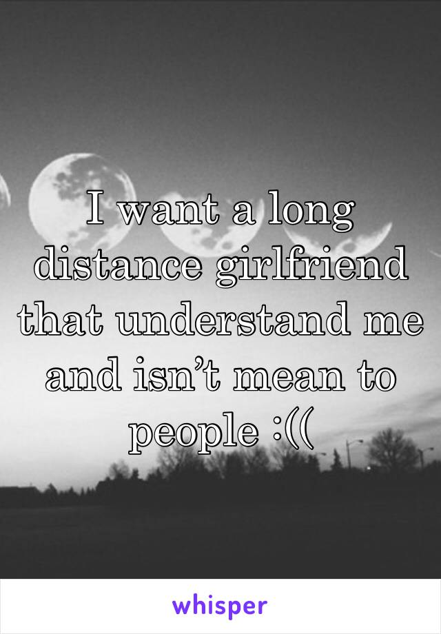 I want a long distance girlfriend that understand me and isn't mean to people :((
