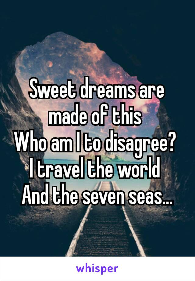 Sweet dreams are made of this  Who am I to disagree?  I travel the world  And the seven seas…