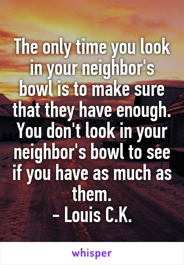 The only time you look in your neighbor's bowl is to make sure that they have enough. You don't look in your neighbor's bowl to see if you have as much as them. - Louis C.K.