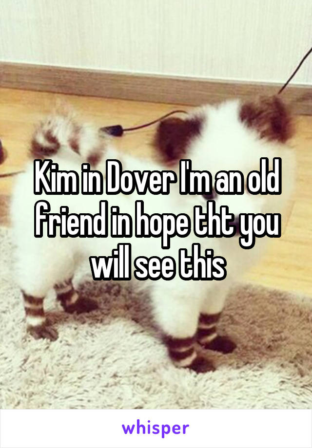 Kim in Dover I'm an old friend in hope tht you will see this