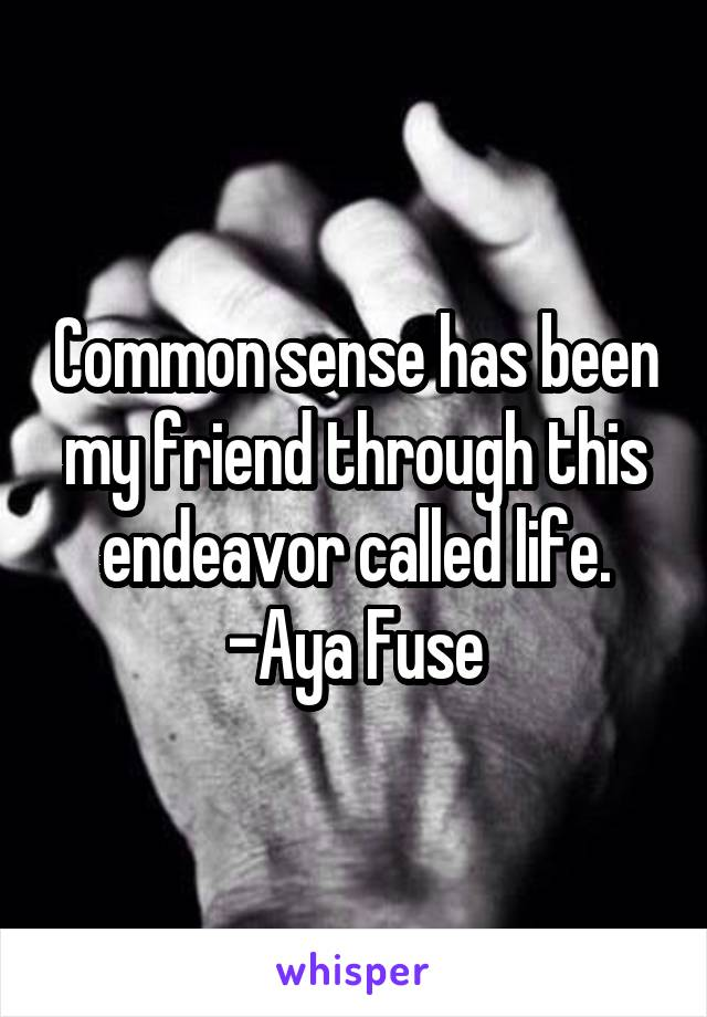 Common sense has been my friend through this endeavor called life. -Aya Fuse