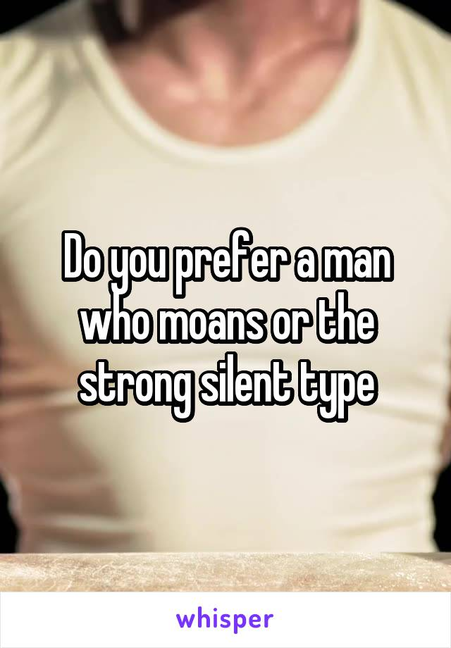 Do you prefer a man who moans or the strong silent type