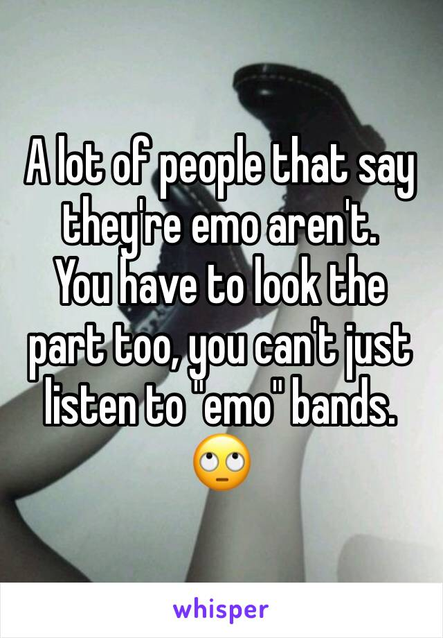 """A lot of people that say they're emo aren't.  You have to look the part too, you can't just listen to """"emo"""" bands.  🙄"""