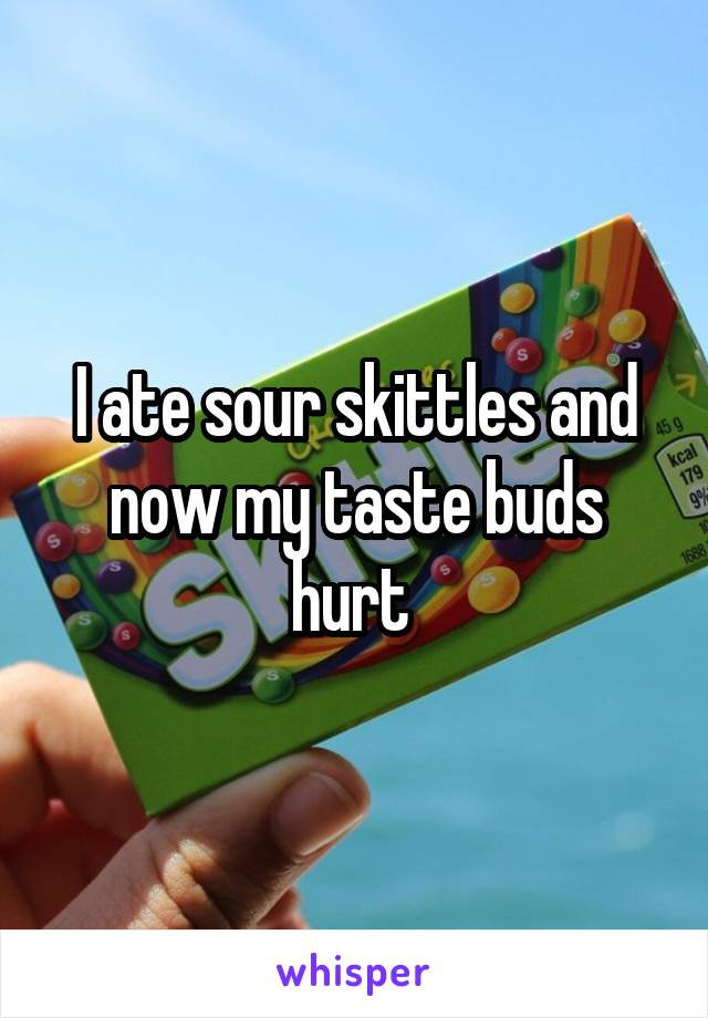 I ate sour skittles and now my taste buds hurt