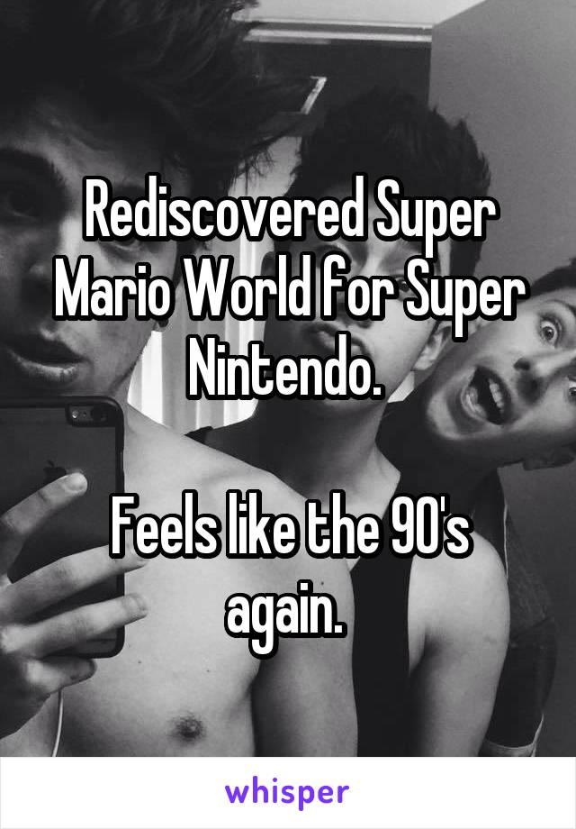 Rediscovered Super Mario World for Super Nintendo.   Feels like the 90's again.