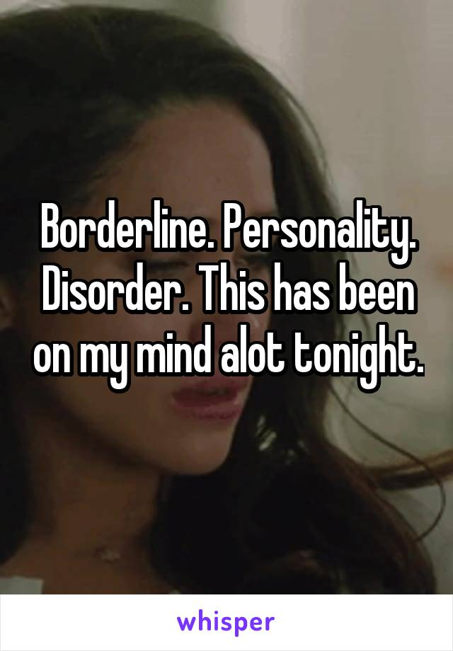 Borderline. Personality. Disorder. This has been on my mind alot tonight.
