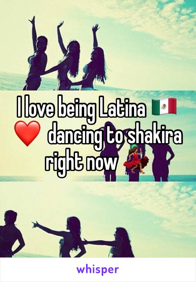 I love being Latina 🇲🇽 ❤️  dancing to shakira right now 💃🏽