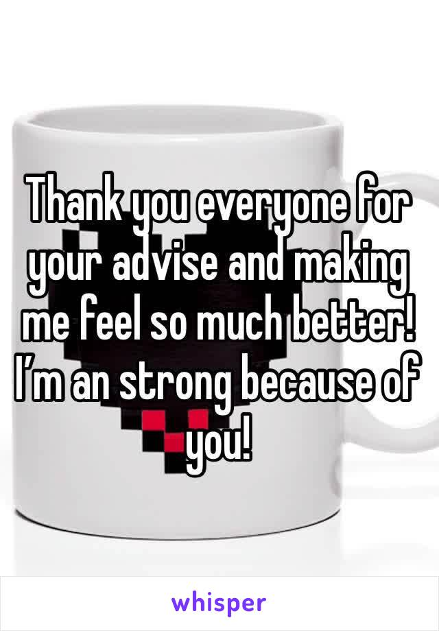 Thank you everyone for your advise and making me feel so much better! I'm an strong because of you!