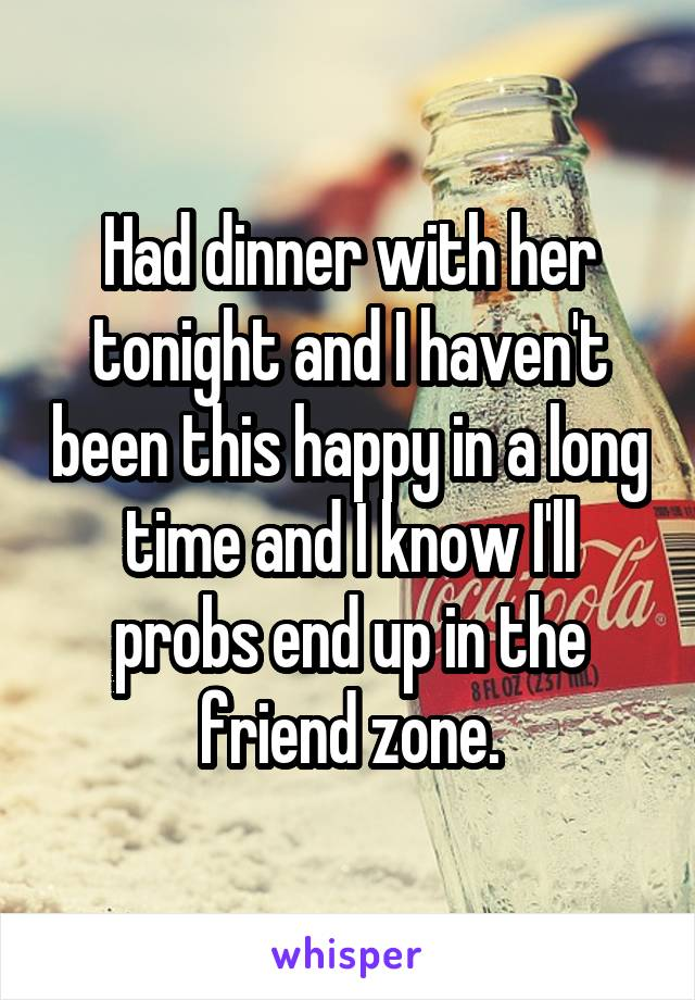 Had dinner with her tonight and I haven't been this happy in a long time and I know I'll probs end up in the friend zone.