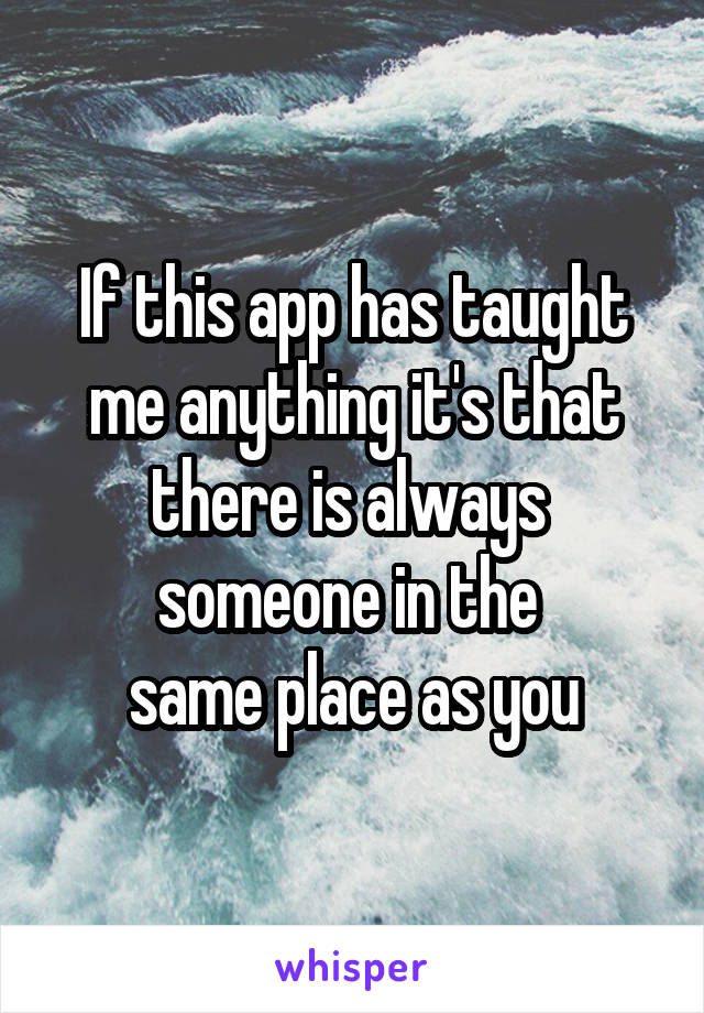 If this app has taught me anything it's that there is always  someone in the  same place as you