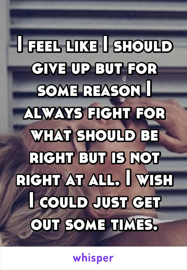 I feel like I should give up but for some reason I always fight for what should be right but is not right at all. I wish I could just get out some times.