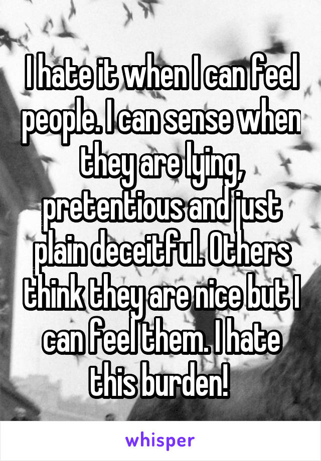 I hate it when I can feel people. I can sense when they are lying, pretentious and just plain deceitful. Others think they are nice but I can feel them. I hate this burden!