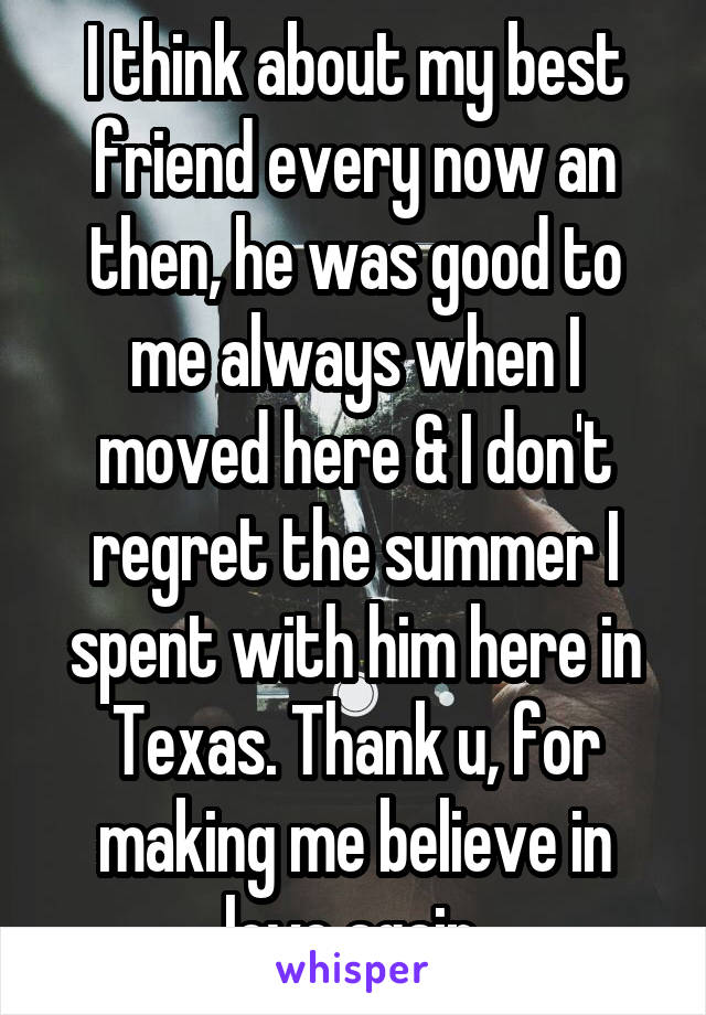 I think about my best friend every now an then, he was good to me always when I moved here & I don't regret the summer I spent with him here in Texas. Thank u, for making me believe in love again.