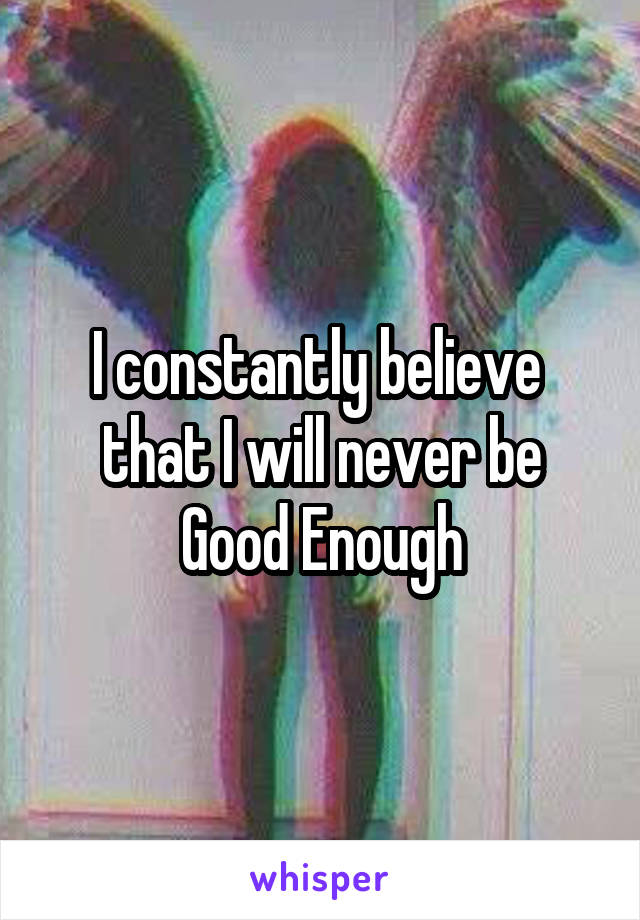 I constantly believe  that I will never be Good Enough