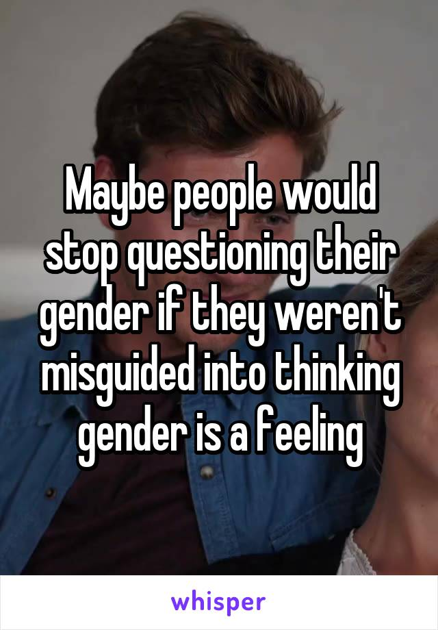 Maybe people would stop questioning their gender if they weren't misguided into thinking gender is a feeling