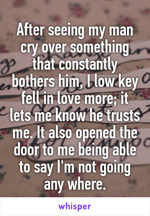 After seeing my man cry over something that constantly bothers him, I low key fell in love more; it lets me know he trusts me. It also opened the door to me being able to say I'm not going any where.