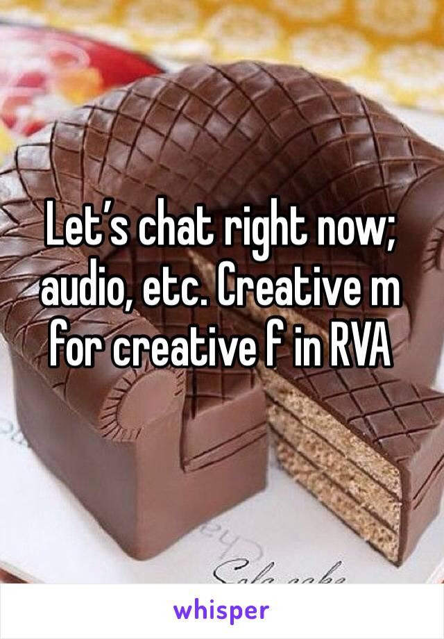 Let's chat right now; audio, etc. Creative m for creative f in RVA