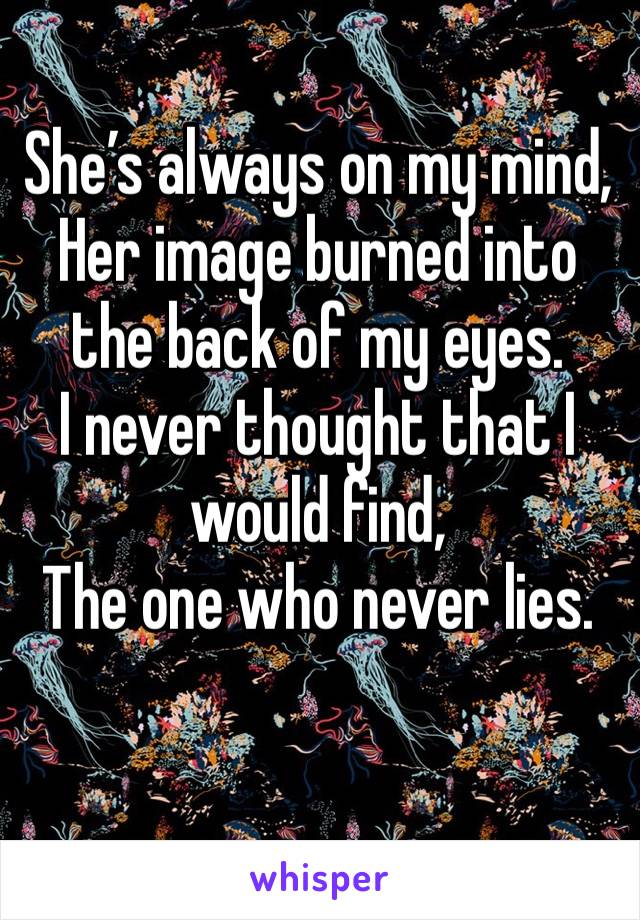 She's always on my mind, Her image burned into the back of my eyes. I never thought that I would find, The one who never lies.