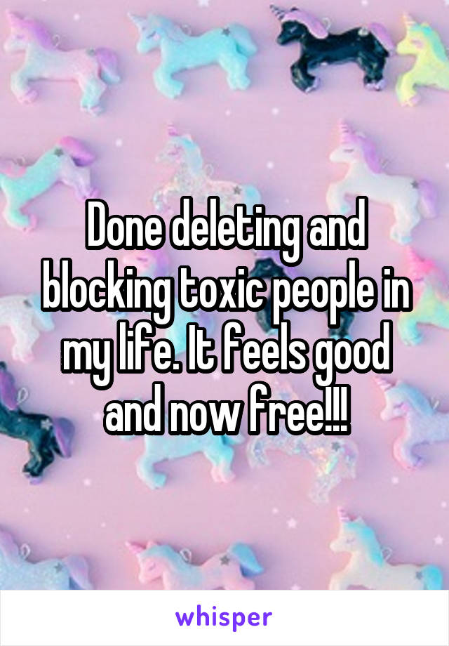 Done deleting and blocking toxic people in my life. It feels good and now free!!!