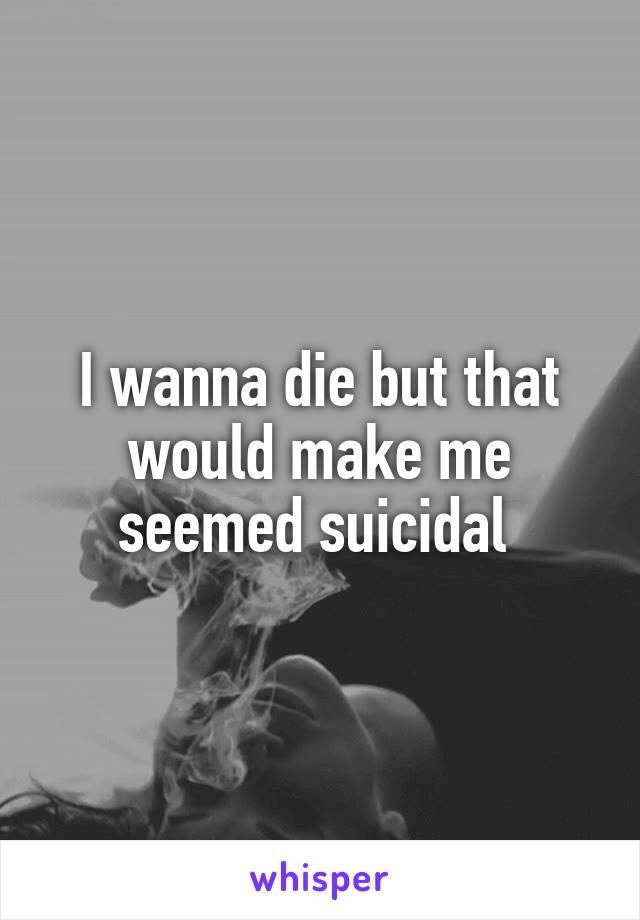 I wanna die but that would make me seemed suicidal