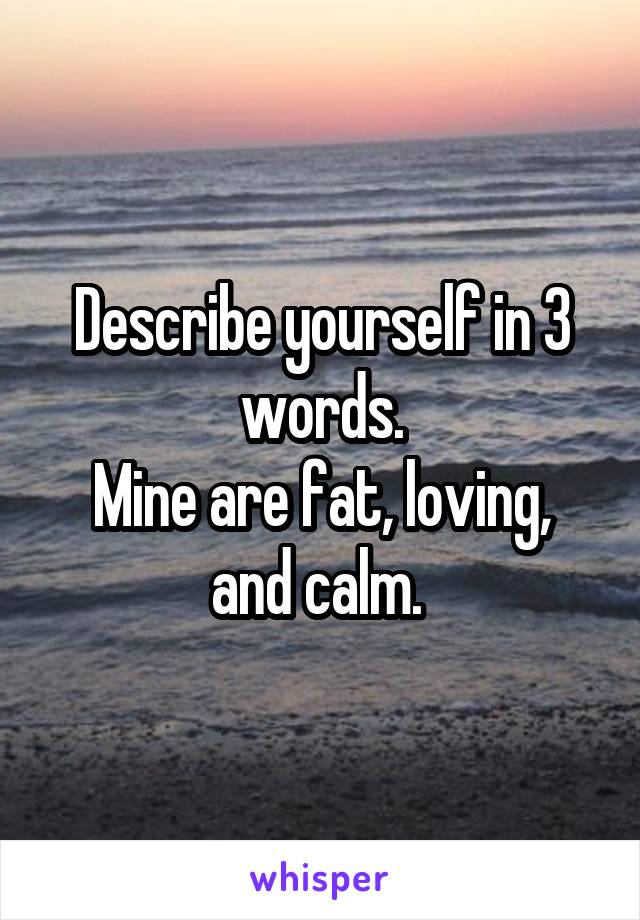 Describe yourself in 3 words. Mine are fat, loving, and calm.