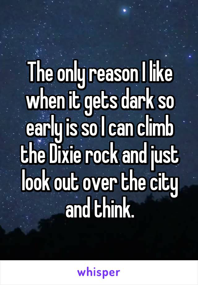 The only reason I like when it gets dark so early is so I can climb the Dixie rock and just look out over the city and think.