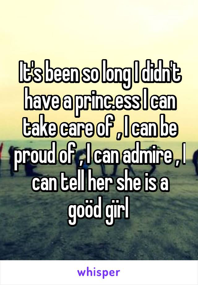 It's been so long I didn't have a princ.ess I can take care of , I can be proud of , I can admire , I can tell her she is a goöd gïrl