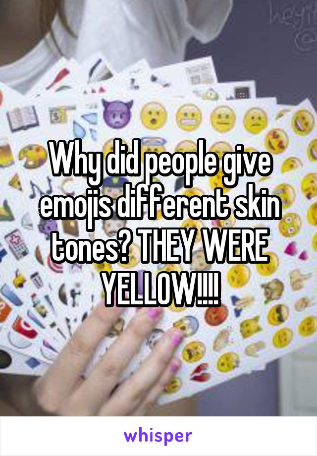 Why did people give emojis different skin tones? THEY WERE YELLOW!!!!