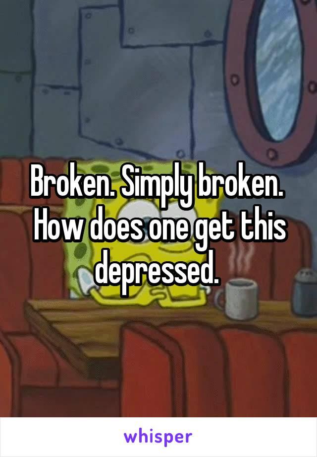 Broken. Simply broken.  How does one get this depressed.