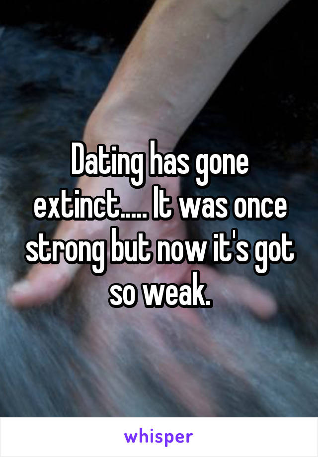 Dating has gone extinct..... It was once strong but now it's got so weak.