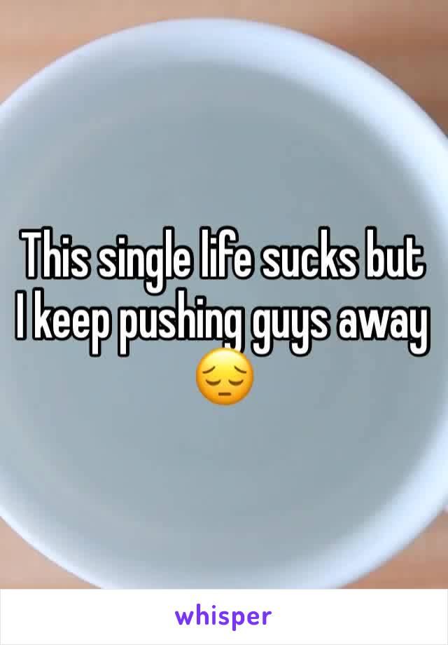 This single life sucks but I keep pushing guys away 😔