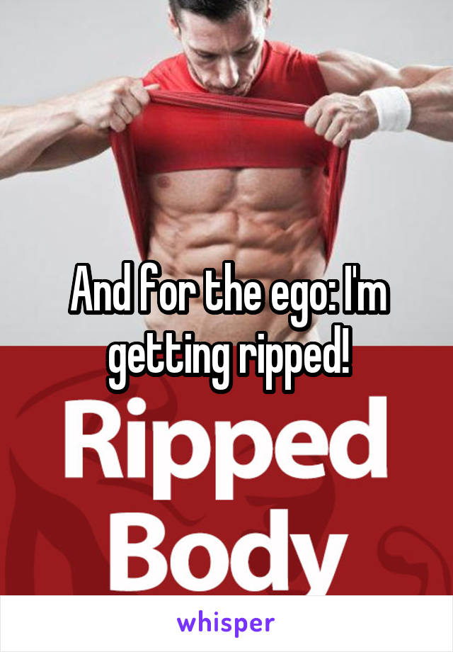 And for the ego: I'm getting ripped!