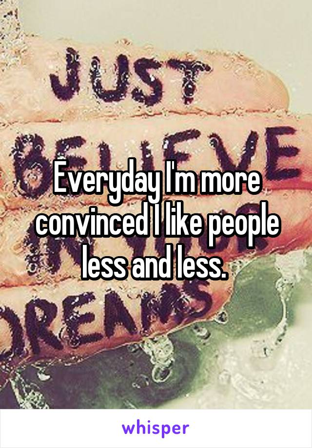 Everyday I'm more convinced I like people less and less.