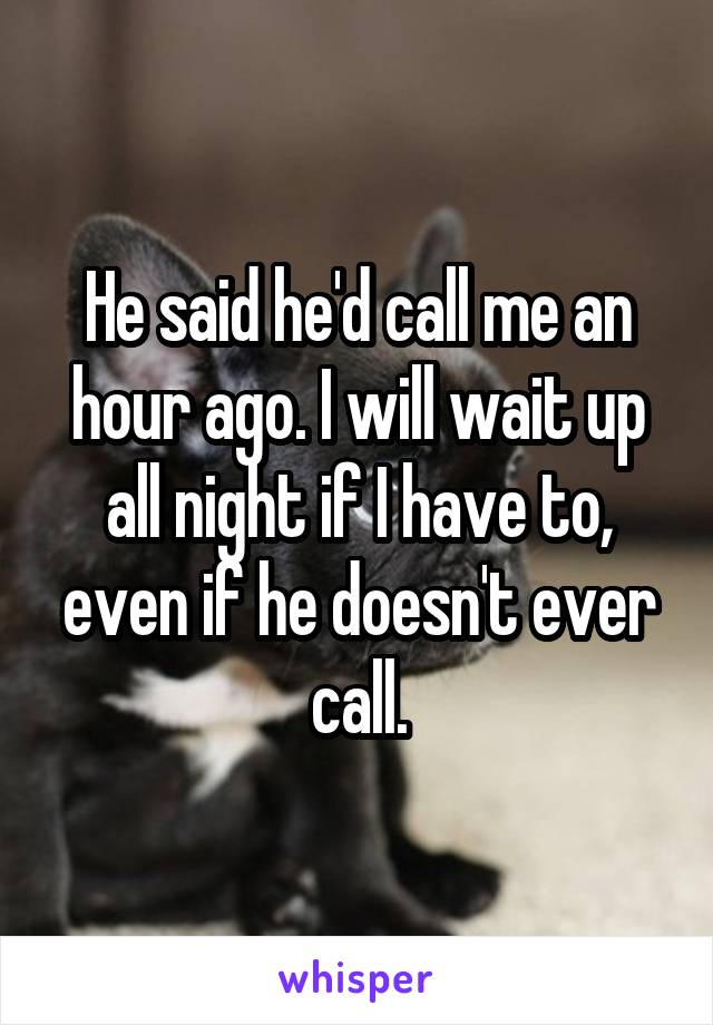 He said he'd call me an hour ago. I will wait up all night if I have to, even if he doesn't ever call.