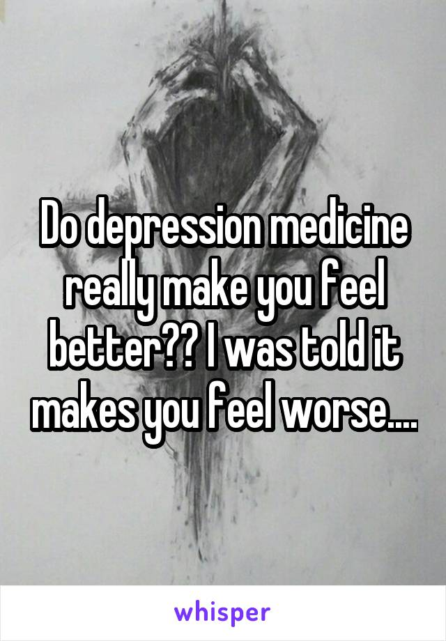Do depression medicine really make you feel better?? I was told it makes you feel worse....