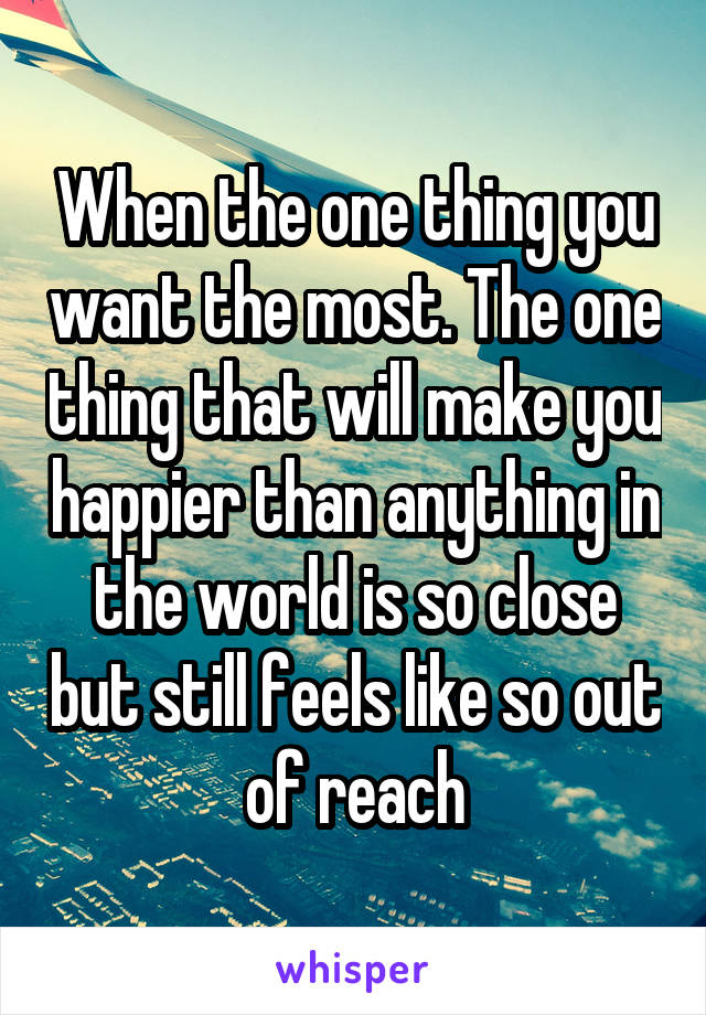 When the one thing you want the most. The one thing that will make you happier than anything in the world is so close but still feels like so out of reach