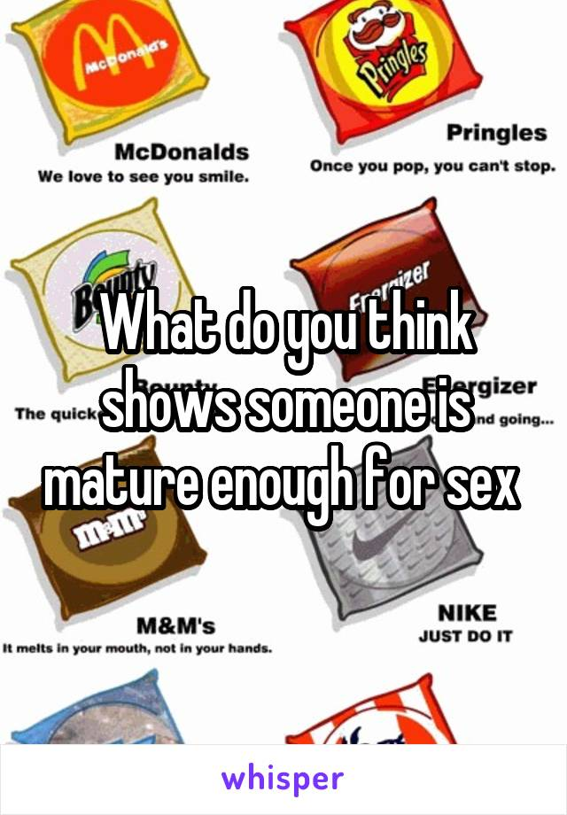 What do you think shows someone is mature enough for sex