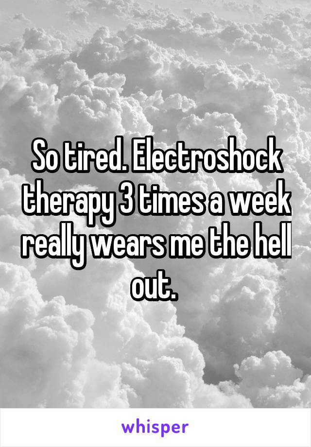 So tired. Electroshock therapy 3 times a week really wears me the hell out.
