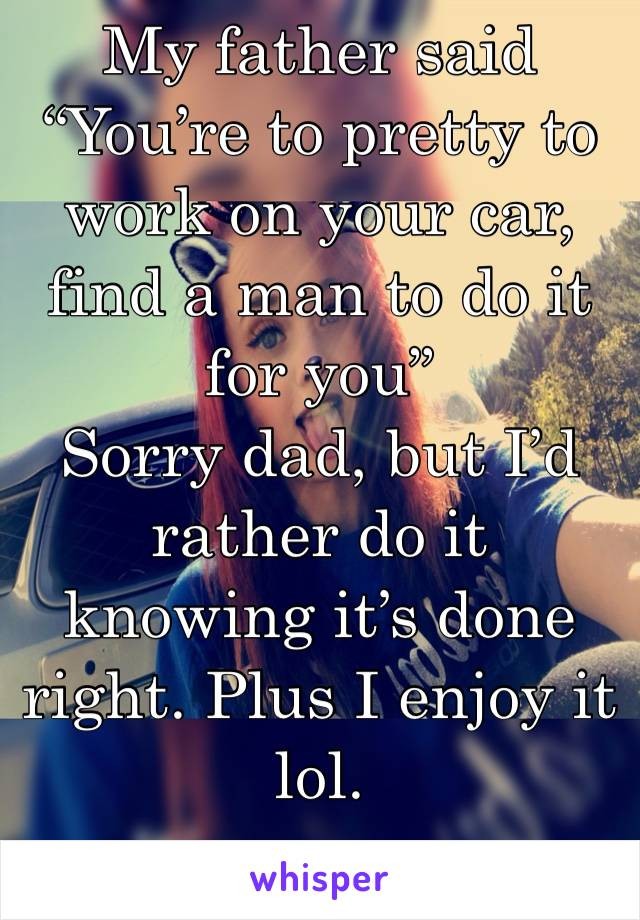 """My father said """"You're to pretty to work on your car, find a man to do it for you"""" Sorry dad, but I'd rather do it knowing it's done right. Plus I enjoy it lol."""