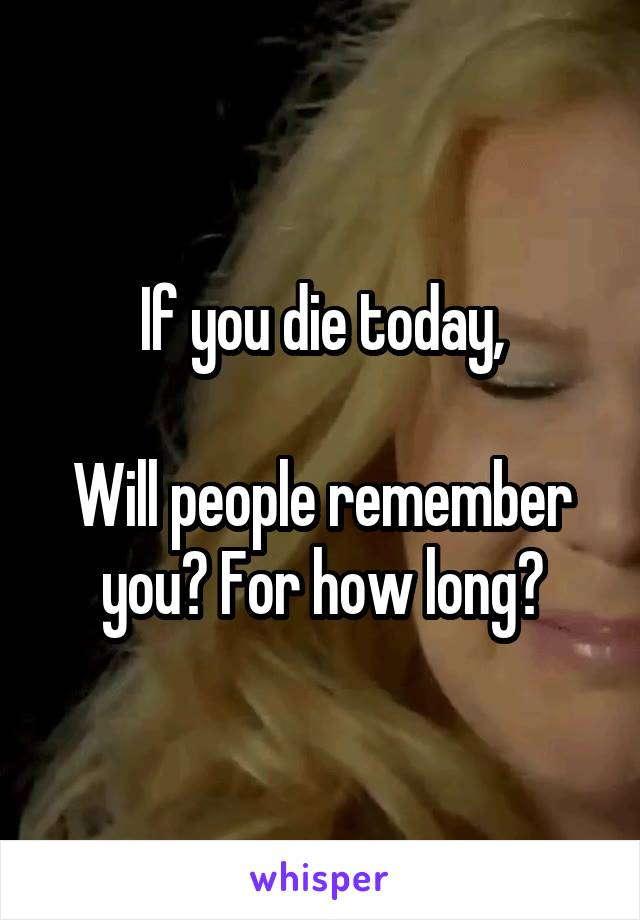 If you die today,  Will people remember you? For how long?