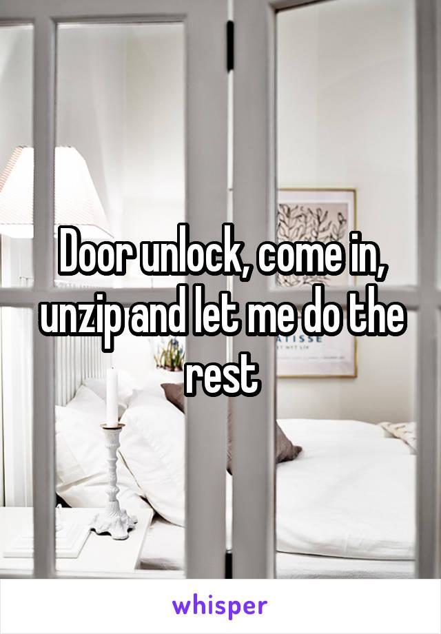 Door unlock, come in, unzip and let me do the rest