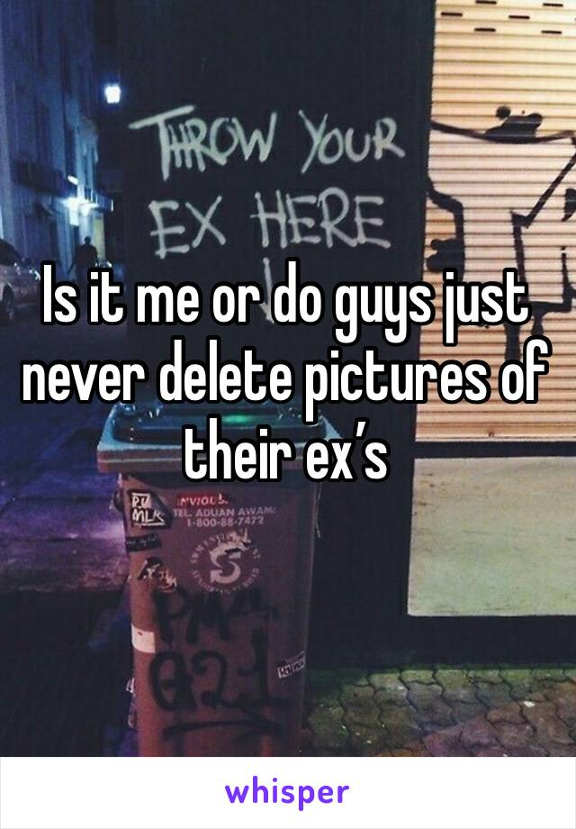 Is it me or do guys just never delete pictures of their ex's